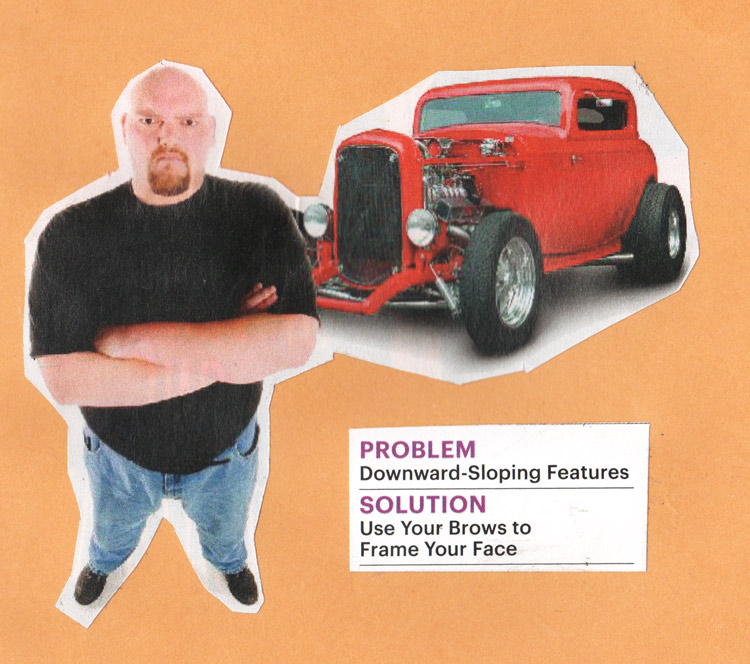 "A collage of a stern-looking large man standing in front of a hot rod, photographed in perspective so that his features appear to slope downwards. Beauty advice appears alongside him. ""Problem: Downward-sloping features. Solution: Use your brows to frame your face"""